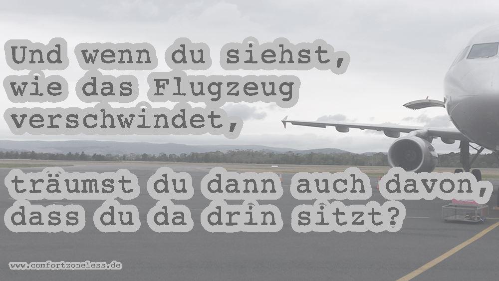Und wenn du siehst, wie das Flugzeug verschwindet, träumst du dann auch davon, dass du da drin sitzt